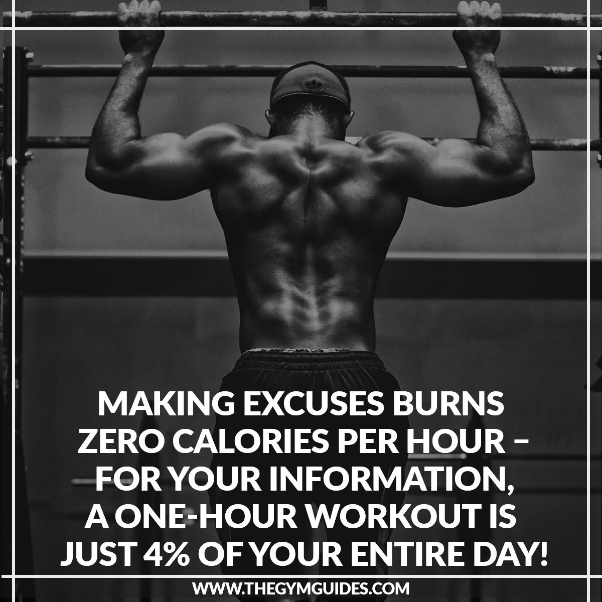 Making excuses Burns ZERO Calories per hour – for your information, a one-hour workout is just 4% of your entire day!