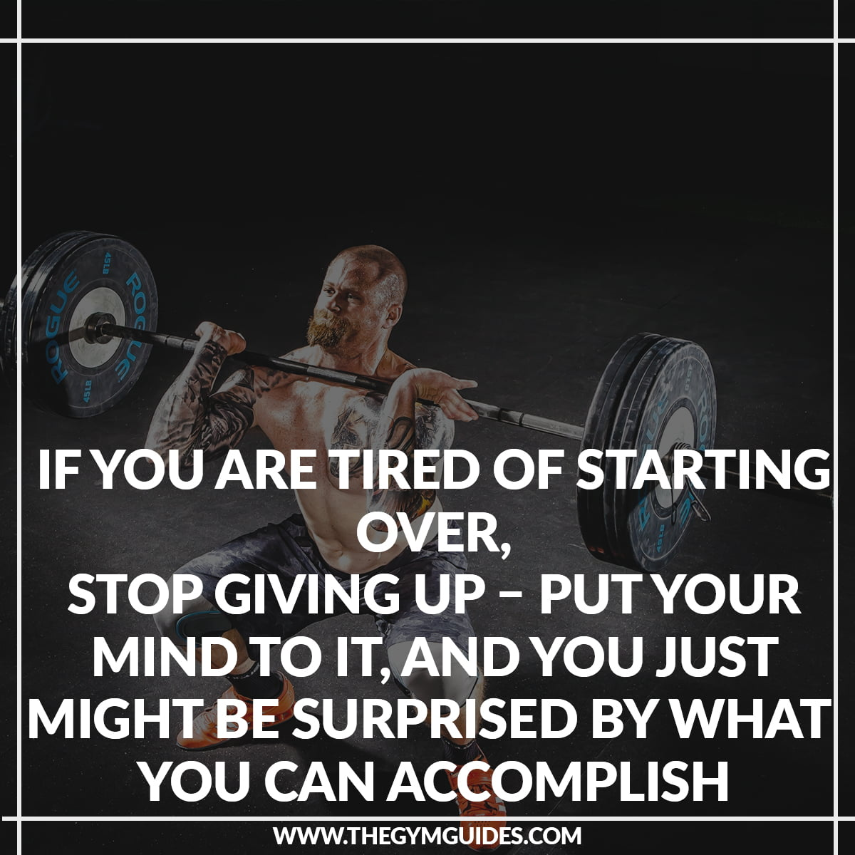 if you are Tired of Starting Over, Stop Giving Up – put your mind to it, and you just might be surprised by what you can accomplish