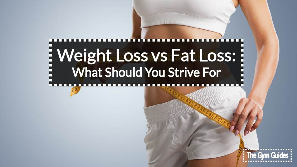 Weight Loss vs Fat Loss: What Should You Strive For